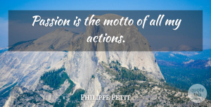 Philippe Petit Quote About undefined: Passion Is The Motto Of...