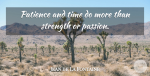 Jean de La Fontaine Quote About Strength, Patience, Passion: Patience And Time Do More...