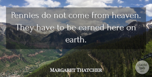 Margaret Thatcher Quote About Morning, Business, Reality: Pennies Do Not Come From...