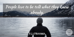 Love Quotes, P. J. O'Rourke Quote About Love, People: People Love To Be Told...