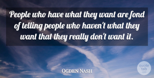 Ogden Nash Quote About Fond, People, Telling: People Who Have What They...