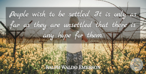 People Quotes, Ralph Waldo Emerson Quote About Far, Hope, People, Unsettled, Wish: People Wish To Be Settled...