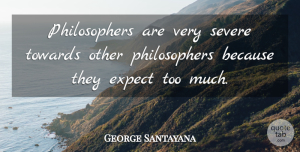 George Santayana Quote About Too Much, Philosopher, Fierce: Philosophers Are Very Severe Towards...