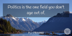 Age Quotes, P. J. O'Rourke Quote About Age, Field, Politics: Politics Is The One Field...