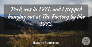 Harvey Fierstein Quote About Pork, Factories, Hanging Out: Pork Was In 1971 And...