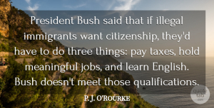 Three Quotes, P. J. O'Rourke Quote About Bush, Hold, Illegal, Immigrants, Meet: President Bush Said That If...
