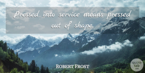 Robert Frost Quote About Mean, Shapes, Duty: Pressed Into Service Means Pressed...