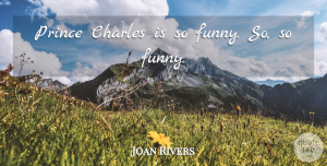 Joan Rivers Quote About Funny: Prince Charles Is So Funny...