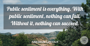 Success Quotes, Abraham Lincoln Quote About Motivational, Success, Wisdom: Public Sentiment Is Everything With...