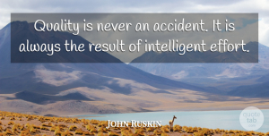 John Ruskin Quote About Inspirational, Motivational, Inspiring: Quality Is Never An Accident...