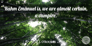 Almost Quotes, P. J. O'Rourke Quote About Almost: Rahm Emanuel Is We Are...