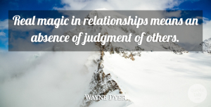 Wayne Dyer Quote About Real, Mean, Judging: Real Magic In Relationships Means...