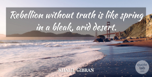 Truth Quotes, Khalil Gibran Quote About Truth, Spring, Uprising: Rebellion Without Truth Is Like...