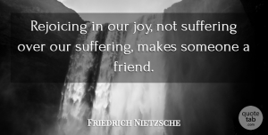 Friendship Quotes, Friedrich Nietzsche Quote About Friendship, Joy, Suffering: Rejoicing In Our Joy Not...