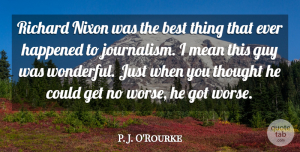 Best Quotes, P. J. O'Rourke Quote About Best, Guy, Happened, Nixon, Richard: Richard Nixon Was The Best...