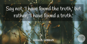 Inspirational Quotes, Khalil Gibran Quote About Inspirational, Spiritual, Truth: Say Not I Have Found...