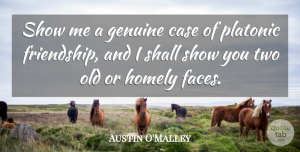 Austin O'Malley Quote About Funny Friend, Two, Different Faces: Show Me A Genuine Case...