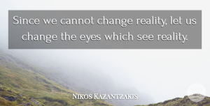 Opportunity Quotes, Nikos Kazantzakis Quote About Change, Eye, Opportunity: Since We Cannot Change Reality...