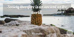 Voltaire Quote About Society, World, Ancient: Society Therefore Is An Ancient...