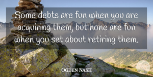 Ogden Nash Quote About Fun, Debt Free, Owing A Debt: Some Debts Are Fun When...