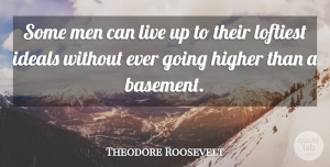Theodore Roosevelt Quote About Men, Higher, Basements: Some Men Can Live Up...