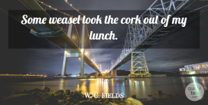W. C. Fields Quote About Drinking, Lunch, Comedy: Some Weasel Took The Cork...
