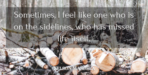 Nelson Mandela Quote About Life, Sometimes, Feels: Sometimes I Feel Like One...