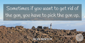Huey Newton Quote About Gun, Want, Sometimes: Sometimes If You Want To...