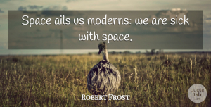 Robert Frost Quote About Space, Sick: Space Ails Us Moderns We...