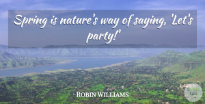 Robin Williams Quote About Motivational, Easter, Nature: Spring Is Natures Way Of...
