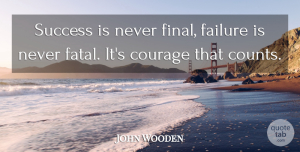 American Coach Quotes, John Wooden Quote About American Coach, Courage, Failure, Success: Success Is Never Final Failure...