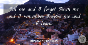 Benjamin Franklin Quote About Inspiring, Leadership, Teacher: Tell Me And I Forget...