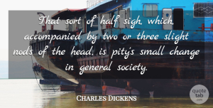 Charles Dickens Quote About Two, Small Changes, Society: That Sort Of Half Sigh...