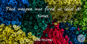 Tom Tylutki Quote About Fired, Weapon: That Weapon Was Fired At...