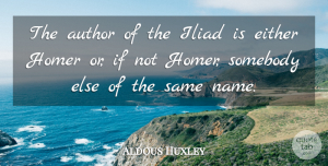 Aldous Huxley Quote About Names, Iliad, Ifs: The Author Of The Iliad...
