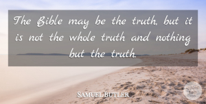 Samuel Butler Quote About Biblical, May, Nothing But The Truth: The Bible May Be The...