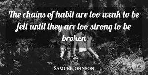 Broken Quotes, Samuel Johnson Quote About Broken, Chains, Felt, Habit, Strong: The Chains Of Habit Are...