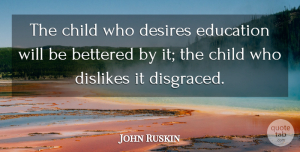 John Ruskin Quote About Education, Children, Likes And Dislikes: The Child Who Desires Education...