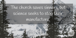 Elbert Hubbard Quote About Church, Science And Religion, Sinner: The Church Saves Sinners But...