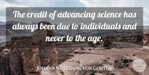 Johann Wolfgang von Goethe Quote About Birthday, Science, Age: The Credit Of Advancing Science...