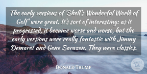 Became Quotes, Donald Trump Quote About Became, Fantastic, Gene, Great, Jimmy: The Early Versions Of Shells...
