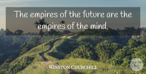 Winston Churchill Quote About Inspirational, Life, Inspiring: The Empires Of The Future...