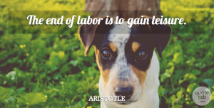 Philosophy Quotes, Aristotle Quote About Work, Philosophy, Tunnels: The End Of Labor Is...