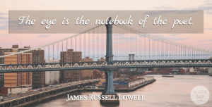 James Russell Lowell Quote About Notebook, Eye, Literature: The Eye Is The Notebook...