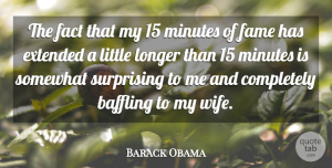 Baffling Quotes, Barack Obama Quote About Baffling, Extended, Longer, Minutes, Somewhat: The Fact That My 15...