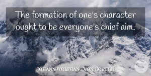 Johann Wolfgang von Goethe Quote About Character, Chiefs, Aim: The Formation Of Ones Character...