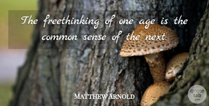 Matthew Arnold Quote About Inspirational, Wisdom, Common Sense: The Freethinking Of One Age...