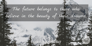 Eleanor Roosevelt Quote About Inspirational, Change, Positive: The Future Belongs To Those...