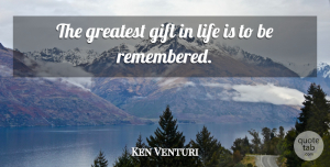Ken Venturi Quote About Life Is, Remembered, Greatest Gifts: The Greatest Gift In Life...