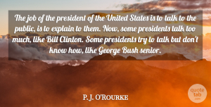 Job Quotes, P. J. O'Rourke Quote About Bill, Bush, Explain, George, Job: The Job Of The President...